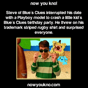 nowyoukno:  Sourcefor more like this follow NowYouKno : now you kno!  Steve of Blue's Clues interrupted his date  with a Playboy model to crash a little kid's  Blue's Clues birthday party. He threw on his  trademark striped rugby shirt and surprised  everyone.  NOGOIN  alosrcharcoa  nowyoukno.com nowyoukno:  Sourcefor more like this follow NowYouKno