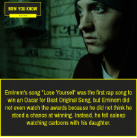 "Eminem: NOW YOU KNOW  FACTS  Eminem's song ""Lose Yourself was the first rap song to  win an Oscar for Best Original Song, but Eminem did  not even watch the awards because he did not think he  stood a chance at winning. Instead, he fell asleep  watching cartoons with his daughter."