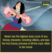 now you know: NOW YOU KNOW  Mulan has the highest body count of any  Disney character, including villains, and was  the first Disney princess to kill the main villain  in her movie