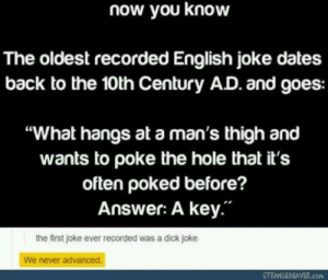 "the hole: now you know  The oldest recorded English joke dates  back to the 10th Century AD. and goes:  ""What hangs at a man's thigh and  wants to poke the hole that it's  often poked before?  Answer: A key.""  the first joke ever recorded was a dick joke  We never advanced.  STRANGEBEAVER.com"