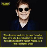 now you know: NOW YOU KNOW  When Eminem wanted to get clean, he called  Elton John who then helped him for 18 months  to kick his addiction to Vicodin, Ambien, and  other prescription drugs.