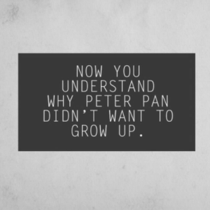 Peter Pan, Pan, and Grow: NOW YOU  UNDERSTAND  WHY PETER PAN  DIDN'T WANT TO  GROW UP