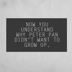 Peter Pan: NOW YOU  UNDERSTAND  WHY PETER PAN  DIDN'T WANT TO  GROW UP