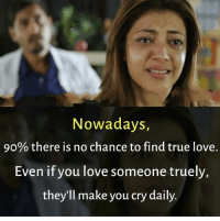 Love, Memes, and True: Nowadays,  90% there is no chance to find true love.  Even if you love someone truely,  they'll make you cry daily.