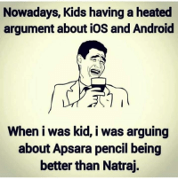 😂😂: Nowadays, Kids having a heated  argument about iOS and Android  When i was kid, i was arguing  about Apsara pencil being  better than Natraj. 😂😂