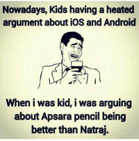 Was Kid: Nowadays, Kids having a heated  argument about iOS and Android  When I was kid, I was arguing  about Apsara pencil being  better than Natraj