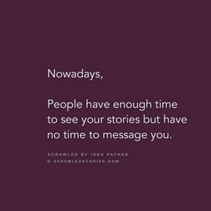 Bad, Good, and Time: Nowadays  People have enough time  to see your stories but have  no time to message you.  SCRAWLED BY ISHA PATHAK  O SCRAWLEDSTORIES.COM Seeing story bad, putting story good