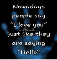 """Hello: Nowadays  People say  """"I love you  just like they  are saying  """"Hello"""""""