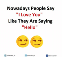 "i like you: Nowadays People Say  ""I Love You""  Like They Are Saying  ""Hello""  If @Sarcastic Us  Sarcastic Us  @Sarcasmlol"