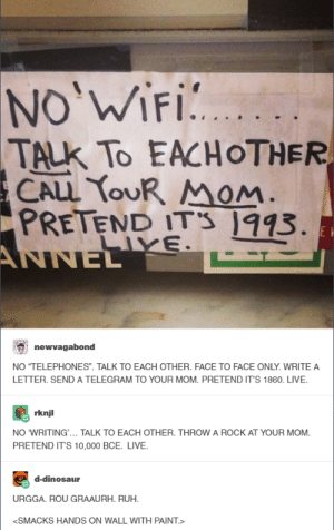 """Dinosaur, Live, and Paint: NO'WIFI  TALK To EACHOTHER  CALL YOUR MOM.  PRETEND IT'S 1993.  ANNEL  E  LIVE.  newvagabond  NO """"TELEPHONES"""". TALK TO EACH OTHER. FACE TO FACE ONLY. WRITE A  LETTER. SEND A TELEGRAM TO YOUR MOM. PRETEND IT'S 1860. LIVE.  rknjl  NO WRITING.. TALK TO EACH OTHER. THROW A ROCK AT YOUR MOM.  PRETEND IT'S 10,000 BCE. LIVE.  d-dinosaur  URGGA. ROU GRAAURH. RUH.  <SMACKS HANDS ON WALL WITH PAINT.> """"Screw it, I'm bringing my own Wifi hotspot."""""""