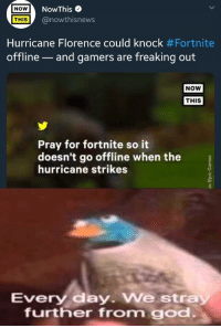 Hurricane: NOWNowThis e  THIS @nowthisnews  Hurricane Florence could knock #Fortnite  offline-and gamers are freaking out  NOW  THIS  Pray for fortnite so it  doesn't go offline when the  hurricane strikes  0  Every day We stra  further from go