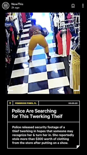 Twerking in plain view of a security camera after shoplifting in the same store: NowThis  NOW  THIS  2h ago  Dept.  PEMBROKE PINES, FL  00:05:20  Police Are Searching  for This Twerking Theif  Police released security footage of a  thief twerking in hopes that someone may  recognize her & turn her in. She reportedly  stole more than $300 worth of clothing  from the store after putting on a show.  SOsnetn  (II) Twerking in plain view of a security camera after shoplifting in the same store