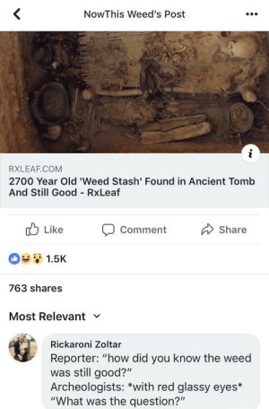 "Ancient weed found in tomb is still lit: NowThis Weed's Post  RXLEAF.COM  2700 Year Old 'Weed Stash' Found in Ancient Tomb  And Still Good RxLeaf  b Like Comment Share  1.5K  763 shares  Most Relevant  Rickaroni Zoltar  Reporter: ""how did you know the weed  was still good?""  Archeologists: *with red glassy eyes*  ""What was the question?"" Ancient weed found in tomb is still lit"