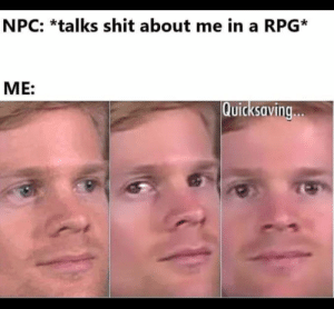 Wrong move. https://t.co/bT4T7PqWW4: NPC: *talks shit about me in a RPG*  ME:  Quicksaving.. Wrong move. https://t.co/bT4T7PqWW4