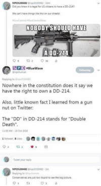 """Internet, Memes, and Streets: NPCO100482 @npc0100482-16m  Did you know it legal for US ctcens to have a DD-2147  We can't have things like this on our streets  NOBODY SHOULD HAVE  ADD-214  DDG-Bluewave  Replying to @ape010042  Nowhere in the constitution does it say we  have the right to own a DD-214  Also, little known fact I learned from a gurn  nut on Twitter:  The """"DD"""" in DD-214 stands for """"Double  Death""""  1:39 AM-14 Oct 2018  1 Retweet  . Likes  @@89.g.@epts  Tweet your repty  NPCO100482 n0100482 3m  Replying to ipchuman  Conservatives are just too stupid to see the big picture Meanwhile on the internet somewhere...  DV6"""