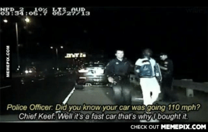 He has a pointomg-humor.tumblr.com: NPD  83?34:o6o% LTS AUD  Ös727713  :05  Police Officer: Did you know your car was going 110 mph?  Chief Keef: Well it's a fast car that's why I bought it.  CHECK OUT MEMEPIX.COM  MEMEPIX.COM He has a pointomg-humor.tumblr.com