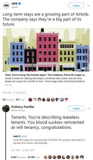 "gahdamnpunk: We are reinventing capitalistic dystopias at this point : NPR  Follow  @NPR  Long-term stays are a growing part of Airbnb.  The company says they're a big part of its  future.  ""Wow, You're Using The Kitchen Again:' The Irritations, Perks Of Longer Ai...  Airbnb is known for offering short stays in someone else's home, but now more  people are using it for a month or more. Those longer stays can bring frustrations  npr.org  6:16 AM - 21 Dec 2019  58 Retweets 231 Likes   Ordinary Familiar  Follow  @OchamsRazr  Tenants. You're describing leaseless  tenants. You blood suckers reinvented  at-will tenancy, congratulations.  NPR  @NPR  Long-term stays are a growing part of Airbnb. The company says they're a  big part of its future. n.pr/35GVCBO  6:21 AM - 21 Dec 2019  9,401 Retweets 42,700 Likes gahdamnpunk: We are reinventing capitalistic dystopias at this point"