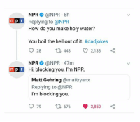 Bad, Dad, and Friends: NPR @NPR 5h  Replying to @NPR  How do you make holy water?  nP  You boil the hell out of it. #dadjokes  28 t 44 2,133  NPR @NPR 47mm  npr Hi, blocking you. I'm NPR  Matt Gehring @mattryanx  Replying to @NPR  I'm blocking you.  979t 676 3,850 #1 coconut water vs. coke and water#2 Surprise!#3 Funny kid's answer#4 Men are not allowed to do this.#5 Joel Osteen in his private jet#6 NPR's got the dad jokes down#7 South Korea's tactic in world cup 2018#8 Tip for iPhone friends#9 When you did bad...