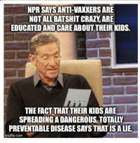 Advice, Crazy, and Tumblr: NPR SAYS ANTI-VAXKERS ARE  NOT ALL BATSHIT CRAZY, ARE  EDUCATED AND CARE ABOUTTHEIR KIDS.  THE FACTTHAT THEIR KIDS ARE  SPREADING A DANGEROUS,TOTALLY  PREVENTABLE DISEASE SAYS THAT IS A LIE  imgflip.com advice-animal:  Anti-vaxxers shouldn't be dismissed right away, according to NPR this afternoon.