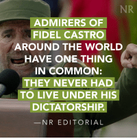 Memes, Common, and Admirable: NR  ADMIRERS OF  FIDEL CASTRO  AROUND THE WORLD  HAVE ONE THING  IN COMMON:  THEY NEVER HAD  TO LIVE UNDER HIS  DICTATORSHIP.  N R EDITORIAL Consider this: