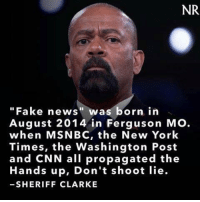 """#FirstFakeNews: NR  Fake news"""" was born in  August 2014 in Ferguson Mo.  when MSNBC, the New York  Times, the Washington Post  and CNN all propagated the  Hands up, Don't shoot lie.  SHERIFF CLARKE #FirstFakeNews"""