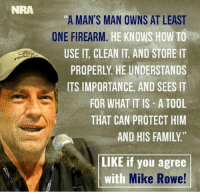 "Family, Memes, and How To: NRA  ""A MAN'S MAN OWNS AT LEAST  ONE FIREARM  HE KNOWS HOW TO  USE IT CLEAN IT, AND STORE IT  PROPERLY HE UNDERSTANDS  ITS IMPORTANCE, AND SEES IT  FOR WHAT IT IS A TOOL  THAT CAN PROTECT HIM  AND HIS FAMILY  LIKE if you agree  with  Mike Rowe! ~Hollywood"