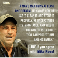 "Memes, Tool, and 🤖: NRA  ""A MAN'S MAN OWNS AT LEAST  ONE FIREARM  HE KNOWS HOW TO  USE IT CLEAN IT, AND STORE IT  PROPERLY HE UNDERSTANDS  ITS IMPORTANCE, AND SEES IT  FOR WHAT IT IS A TOOL  THAT CAN PROTECT HIM  AND HIS FAMILY.""  LIKE if you agree  with  Mike Rowe!"