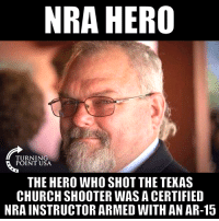 """Bad, Church, and Memes: NRA HERO  TURNING  POINT USA  THE HERO WHO SHOT THE TEXAS  CHURCH SHOOTER WAS A CERTIFIED  NRA INSTRUCTOR ARMED WITH AN AR-15 """"The Only Way To Stop A Bad Guy With A Gun Is With A Good Guy With A Gun."""" -Wayne LaPierre, NRA - National Rifle Association #GunsSaveLives 🇺🇸🇺🇸🇺🇸"""