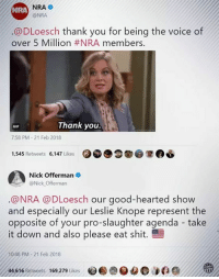 thank you gif: NRA  @NRA  NRA  @DLoesch thank you for being the voice of  over 5 Million #NRA members.  Thank you.  GIF  7:58 PM - 21 Feb 2018  1,545 Retweets 6,147 Likes  Nick Offerman .  @Nick Offerman  @NRA @DLoesch our good-hearted show  and especially our Leslie Knope represent the  opposite of your pro-slaughter agenda take  it down and also please eat shit.  10:48 PM-21 Feb 2018  44.616 Retweets  169.279 Likes