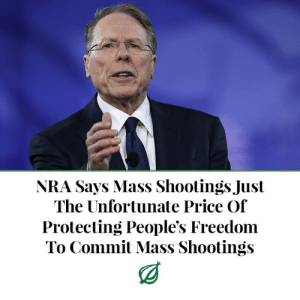 "College, Guns, and Tumblr: NRA Says Mass Shootings Just  The Unfortunate Price Or  Protecting People's Freedom  To Commit Mass Shootings theonion:  FAIRFAX, VA—In the aftermath of a shooting in Las Vegas that left at least 58 people dead and more than 500 wounded, National Rifle Association officials said Monday that mass shootings are just the unfortunate price of protecting people's freedom to commit mass shootings. ""What happened in Las Vegas is a horrific tragedy, but it's sadly the inevitable cost of safeguarding the rights of Americans to perpetrate such horrific tragedies,"" said NRA executive vice president Wayne LaPierre, adding that defending the constitutional right to commit mass murder meant accepting that mass murders were occasionally going to happen. ""As saddened as we are today, we must always remember that preserving our sacred liberty to go on violent rampages is far more important than any one violent rampage."" LaPierre went on to say that legislation like recent state laws permitting guns on college campuses and an upcoming House bill that would relax restrictions on the purchase of gun silencers were vital to ensuring people had more freedom to commit much deadlier massacres, even if they sometimes lead to much deadlier massacres."