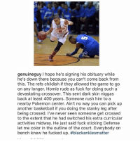throw back caption ! Aye y'all still fw the captions ? I drop one a few days ago tag some friends so they can follow too: NS  genuineguy hope he's signing his obituary while  he's down there because you can't come back from  this. The refs childish if they allowed the game to go  on any longer. Homie rude as fuck for doing such a  devastating crossover. This sent dark skin niggas  back at least 400 years. Someone rush him to a  nearby Pokemon center. Ain't no way you can pick up  another basketball if you doing the stanky leg after  being crossed. I've never seen someone get crossed  to the extent that he had switched his extra curricular  activities midway. He just said fuck sticking Defense  let me color in the outline of the court. Everybody on  bench knew he fucked up. throw back caption ! Aye y'all still fw the captions ? I drop one a few days ago tag some friends so they can follow too