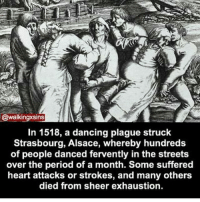 Dancing, Memes, and Period: ns  In 1518, a dancing plague struck  Strasbourg, Alsace, whereby hundreds  of people danced fervently in the streets  over the period of a month. Some suffered  heart attacks or strokes, and many others  died from sheer exhaustion. I want to go out like this ~Matt