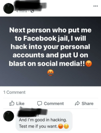 Facebook Jail: ns  Next person who put me  to Facebook jail, I will  hack into your personal  accounts and put U on  blast on social media!!  1 Comment  Like Ç Comment Share  And I'm good in hacking.  Test me if you want.ⓦ@