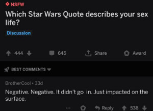 Life, Nsfw, and Sex: NSFW  Which Star Wars Quote describes your sex  life?  Discussion  TShare  4 444  645  Award  BEST COMMENTS  BrotherCool 33d  Negative. Negative. It didn't go in. Just impacted on the  surface.  Reply  538