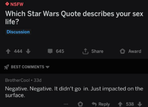 Life, Nsfw, and Sex: NSFW  Which Star Wars Quote describes your sex  life?  Discussion  TShare  444  645  Award  BEST COMMENTS  BrotherCool 33d  Negative. Negative. It didn't go in. Just impacted on the  surface  Reply  538 Oops