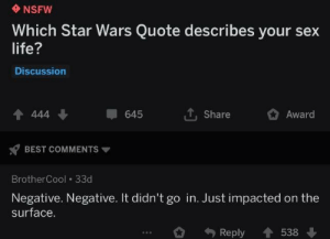 surface: NSFW  Which Star Wars Quote describes your sex  life?  Discussion  4 444  Share  645  Award  BEST COMMENTS  BrotherCool 33d  Negative. Negative. It didn't go in. Just impacted on the  surface.  Reply  538