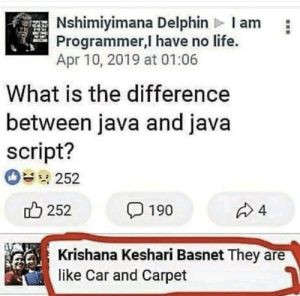Java concatenated with script gives JavaScript.: Nshimiyimana Delphin Iam  Programmer,I have no life.  Apr 10, 2019 at 01:06  What is the difference  between java and java  script?  252  252  4  190  Krishana Keshari Basnet They  like Car and Carpet Java concatenated with script gives JavaScript.