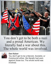 Memes, American, and Kaiser: NSM  2t  You don't get to be both a nazi  and a proud American  We  literally had a war about this.  The whole world was involved.  Dan Kaiser  You don't get to be a Marxist, Socialist, or  Communist either. We literally had wars  against those too. The whole world was  involved (GC)