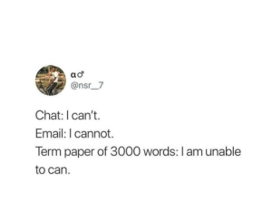 Follow us @studentlifeproblems: @nsr__7  Chat: I can't.  Email: I cannot.  Term paper of 3000 words: I am unable  to can. Follow us @studentlifeproblems