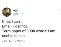 Chat, Email, and MeIRL: @nsr7  Chat: I can't.  Email: I cannot.  Term paper of 3000 words: I am  unable to can.  7:26 PM 17 May 18 meirl