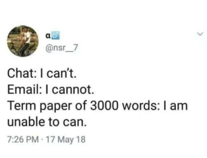Dank, Memes, and Target: @nsr7  Chat: I can't.  Email: I cannot.  Term paper of 3000 words: I am  unable to can.  7:26 PM 17 May 18 meirl by despisesunrise MORE MEMES