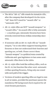 "Fbi, Tumblr, and Blog: NSSF  The AR in ""AR-15"" rifle stands for ArmaLite rifle,  after the company that developed it in the 1950:s  AR"" does NOT stand for ""assault rifle"" or  ""automatic rifle.""  AR-15-style rifles are NOT ""assault weapons"" or  ""assault rifles."" An assault rifle is fully automatic  _ a machine gun. Automatic firearms have been  severely restricted from civilian ownership since  1934  If someone calls an AR-15-style rifle an ""assault  weapon,"" he or she either supports banning these  firearms or does not understand their function and  sporting use, or both. Please correct them  ""Assault weapon"" is a political term created by  California anti-gun legislators to ban some semi-  automatic rifles there in the 1980s.  .  AR-15-style rifles look like military rifles, such as  the M-16, but function like other semi-automatic  civilian sporting firearms, firing only one round  with each pull of the trigger.  ·  Versions of modern sporting rifles are legal to own  in all 50 states, provided the purchaser passes the  mandatory FBI background check required for al  retail firearm purchasers <p><a href=""http://dangerbooze.tumblr.com/post/170909007539/some-simple-info-about-the-ar-15-while-the-topic"" class=""tumblr_blog"">dangerbooze</a>:</p> <blockquote><p>Some simple info about the AR-15 while the topic trends today.</p></blockquote>"