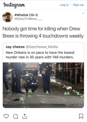 Dear NFL, if you promise to be good, so will we. by itsfoine MORE MEMES: nstagram  Log in | Sign up  #whoDat (10-1)  @obeyTheBoss_  Nobody got time for killing when Drew  Brees is throwing 4touchdowns weekly  say cheese @Saycheese_Media  New Orleans is on pace to have the lowest  murder rate in 30 years with 148 murders.  5 Dear NFL, if you promise to be good, so will we. by itsfoine MORE MEMES