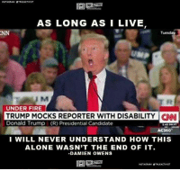 Subscribe to our mailing list and receive our awesome content for FREE - http://goo.gl/caXxWZ: NSTAGRAM OTRUEACTIVIST  AS LONG AS I LIVE  Tuesday  UNDER FIRE  TRUMP MOCKS REPORTER WITH DISABILITY CNN  Donald Trump (R) Presidential Candidate  I WILL NEVER UNDERSTAND HOW THIS  ALONE WASN'T THE END OF IT.  DAMIEN OWENS  INSTAGRAM OTRUEACTIVIST Subscribe to our mailing list and receive our awesome content for FREE - http://goo.gl/caXxWZ