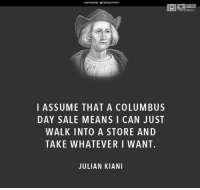 Subscribe to our mailing list and receive our awesome content for FREE - http://goo.gl/caXxWZ: NSTAGRAM STRUEACTIVIST  I ASSUME THAT A COLUMBUS  DAY SALE MEANS I CAN JUST  WALK INTO A STORE AND  TAKE WHATEVER I WANT.  JULIAN KIANI  TRUE ACTIVIST Subscribe to our mailing list and receive our awesome content for FREE - http://goo.gl/caXxWZ