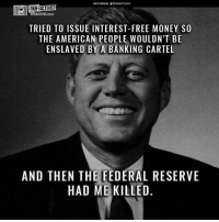 Cartelling: NSTAGRAM TRUEACTIIST  TRUE ACTIVIST  TRIED TO ISSUE INTEREST-FREE MONEY SO  THE AMERICAN PEOPLE WOULDN'T BE  ENSLAVED BY A BANKING CARTEL  AND THEN THE FEDERAL RESERVE  HAD ME KILLED