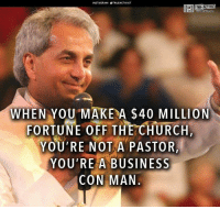 Church, Memes, and True: NSTAGRAMOTRUEACTIVIST  TRUE ACTIVIST  WHEN YOU MAKE A $40 MILLION  FORTUNE OFF THE CHURCH  YOU'RE NOT A PASTOR,  YOU'RE A BUSINESS  CON MAN. Can we get an Amen?!   H/t: True Activist Time to Get involved, you live here