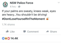 """<p>Australian police with a good message via /r/wholesomememes <a href=""""http://ift.tt/2oKONa0"""">http://ift.tt/2oKONa0</a></p>: NSW Police Force  4 hrs.  If your palms are sweaty, knees weak, eyes  are heavy...You shouldn't be driving!  #DontLoseYourselfInTheMoment o  1.7K shares  Like  Comment  Share  014.4K <p>Australian police with a good message via /r/wholesomememes <a href=""""http://ift.tt/2oKONa0"""">http://ift.tt/2oKONa0</a></p>"""