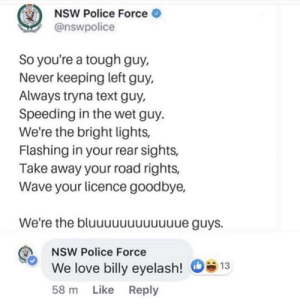 Wholesome Australian Police: NSW Police Force  @nswpolice  So you're a tough guy,  Never keeping left guy,  Always tryna text guy,  Speeding in the wet guy.  We're the bright lights,  Flashing in your rear sights,  Take away your road rights,  Wave your licence goodbye,  We're the bluuuuuuuuuue guys.  NSW Police Force  We love billy eyelash!  13  58 m Like Reply Wholesome Australian Police