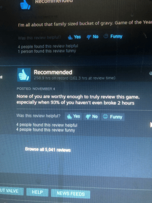 THIS DUDE OVER 250 HOURS ON THE KFC DATING SIMULATOR: nt  DER 19  I'm all about that family sized bucket of gravy. Game of the Year  No Funny  Yes  Was this review helpful?  4 people found this review helpful  1 person found this review funny  Recommended  258.9 hrs on record (161.3 hrs at review time)  nt  POSTED: NOVEMBER 4  None of you are worthy enough to truly review this game,  especially when 93 % of you haven't even broke 2 hours  Was this review helpful? Yes No 9Funny  4 people found this review helpful  4 people found this review funny  Browse all 5,041 reviews  UT VALVE  HELP  NEWS FEEDS THIS DUDE OVER 250 HOURS ON THE KFC DATING SIMULATOR